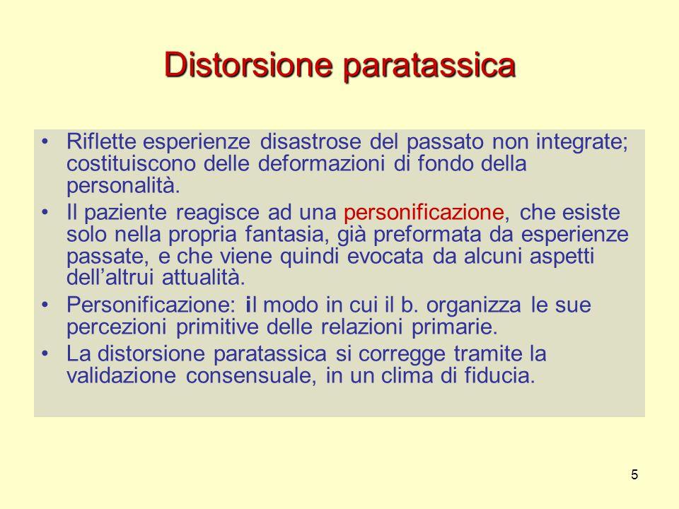 5 Distorsione paratassica Riflette esperienze disastrose del passato non integrate; costituiscono delle deformazioni di fondo della personalità. Il pa