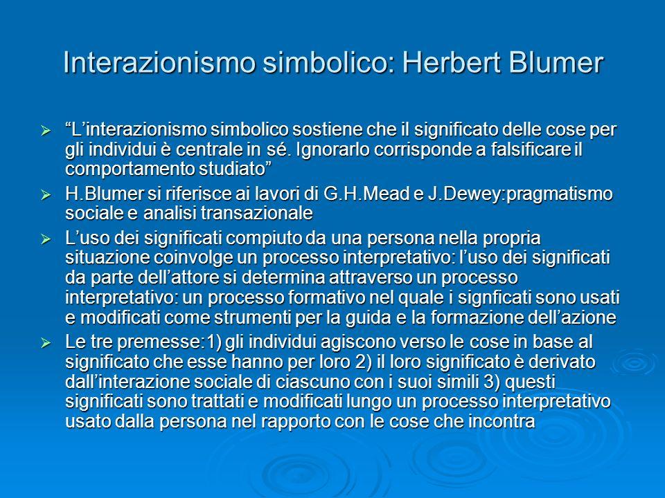 Interazionismo simbolico: Herbert Blumer Linterazionismo simbolico sostiene che il significato delle cose per gli individui è centrale in sé. Ignorarl