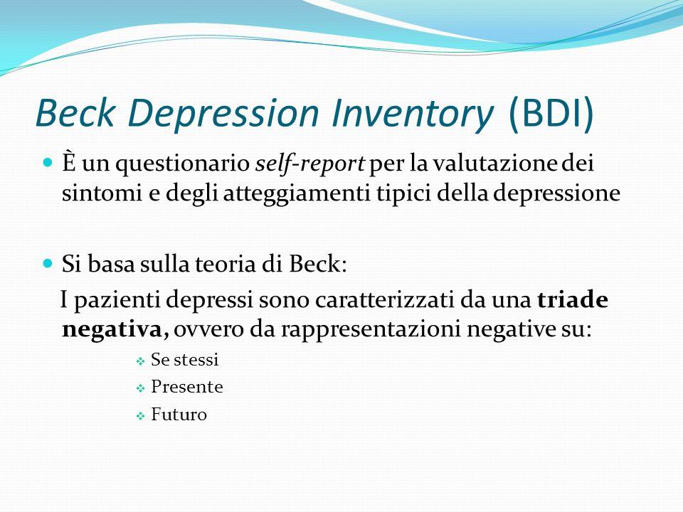 Beck Depression Inventory (BDI) È stato costruito individuando 21 sintomi caratteristici della depressione sulla base delle descrizioni fornite dai pazienti stessi