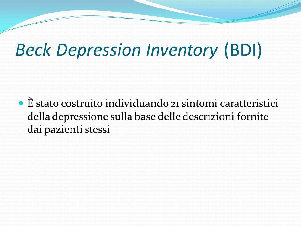 Beck Depression Inventory (BDI) Tali sintomi costituiscono i 21 item del questionario : 1) Tristezza 2) Pessimismo 3) Senso di fallimento 4) Senso di insoddisfazione 5) Senso di colpa 6) Senso di punizione 7) Auto-avversione 8) Auto-accusa 9) Ideazione suicidaria 10) Scoppi di pianto 11) Irritabilità 12) Ritiro sociale 13) Indecisione 14) Cambiamento nellimmagine corporea 15) Difficoltà lavorative 16) Insonnia 17) Affaticabilità 18) Perdita di appetito 19) Perdita di peso 20) Preoccupazioni somatiche 21) Perdita di interesse sessuale