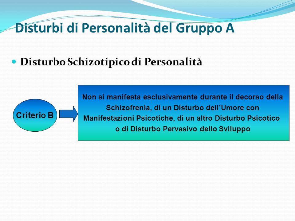 Disturbi di Personalità del Gruppo A Disturbo Schizotipico di Personalità Criterio B Non si manifesta esclusivamente durante il decorso della Schizofr