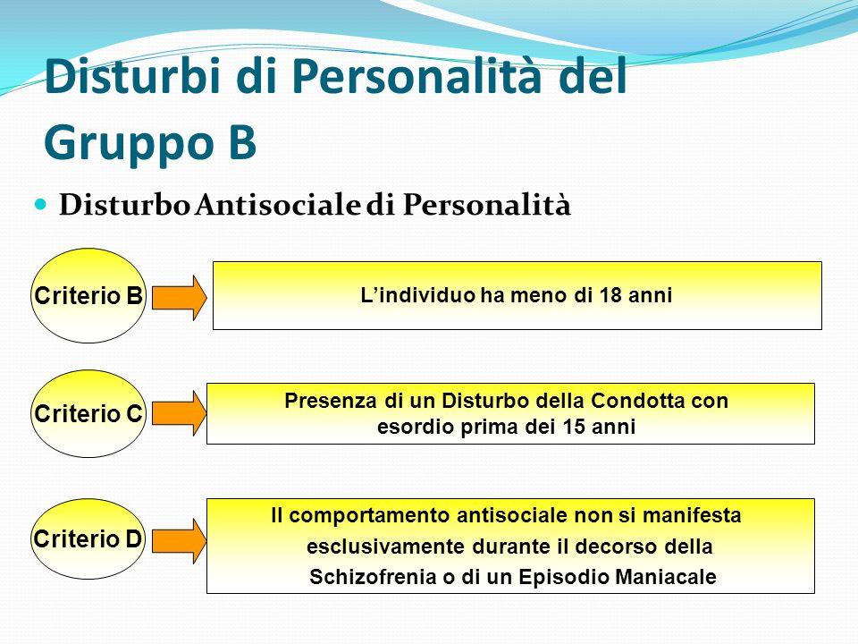 Disturbi di Personalità del Gruppo B Disturbo Antisociale di Personalità Criterio B Lindividuo ha meno di 18 anni Criterio C Presenza di un Disturbo d