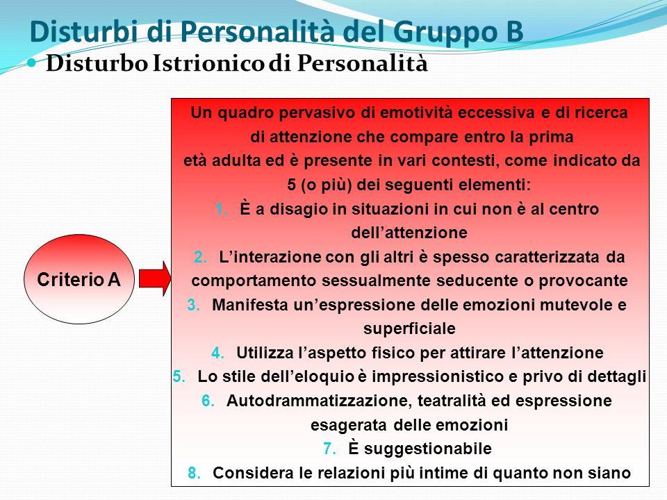 Disturbi di Personalità del Gruppo B Disturbo Istrionico di Personalità Criterio A Un quadro pervasivo di emotività eccessiva e di ricerca di attenzio