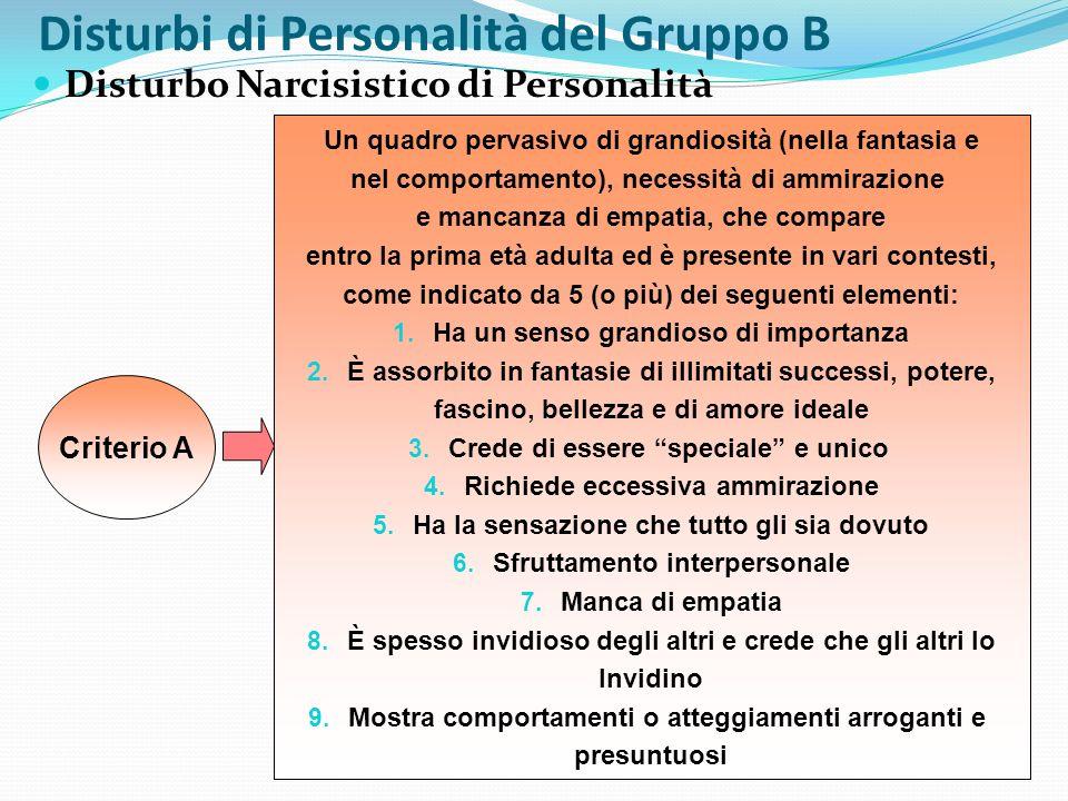 Disturbi di Personalità del Gruppo B Disturbo Narcisistico di Personalità Criterio A Un quadro pervasivo di grandiosità (nella fantasia e nel comporta