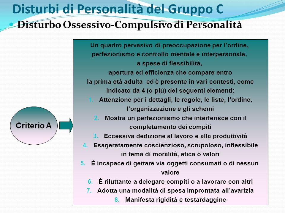 Disturbi di Personalità del Gruppo C Disturbo Ossessivo-Compulsivo di Personalità Criterio A Un quadro pervasivo di preoccupazione per lordine, perfez