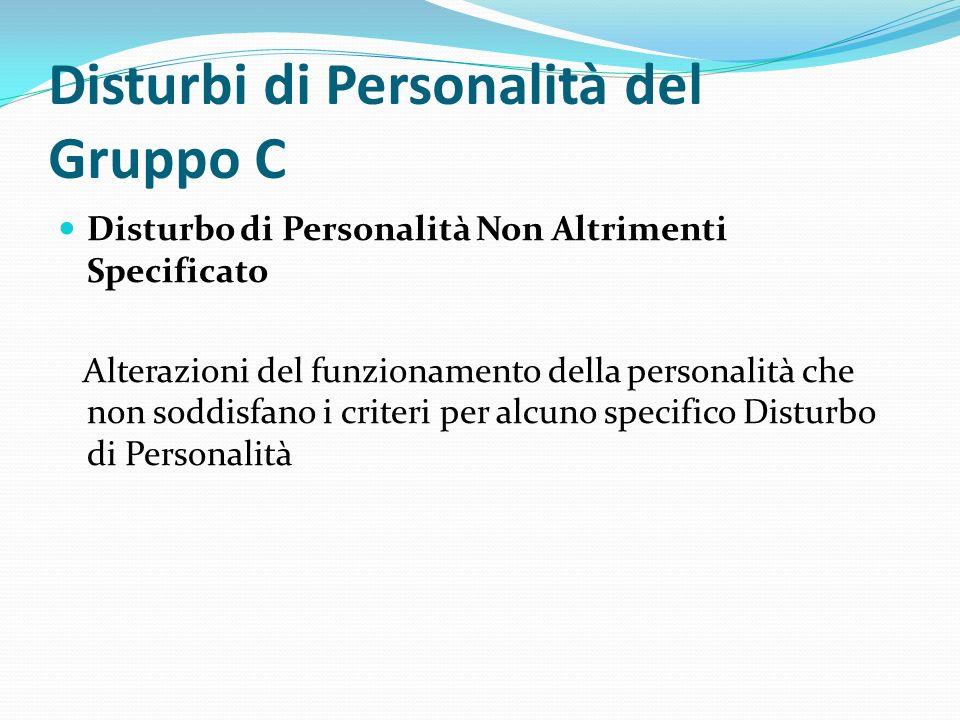 Disturbi di Personalità del Gruppo C Disturbo di Personalità Non Altrimenti Specificato Alterazioni del funzionamento della personalità che non soddis