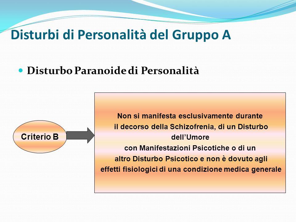 Disturbi di Personalità del Gruppo A Disturbo Paranoide di Personalità Criterio B Non si manifesta esclusivamente durante il decorso della Schizofreni