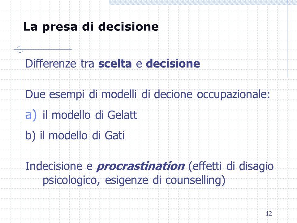 12 Differenze tra scelta e decisione Due esempi di modelli di decione occupazionale: a) il modello di Gelatt b) il modello di Gati Indecisione e procr