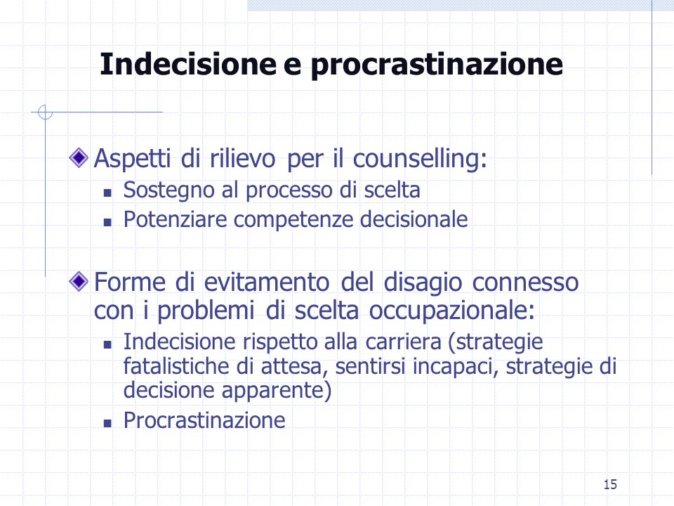 15 Indecisione e procrastinazione Aspetti di rilievo per il counselling: Sostegno al processo di scelta Potenziare competenze decisionale Forme di evi