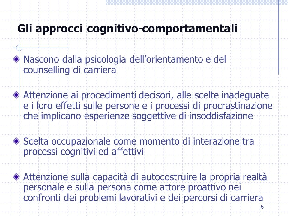 6 Gli approcci cognitivo-comportamentali Nascono dalla psicologia dellorientamento e del counselling di carriera Attenzione ai procedimenti decisori,
