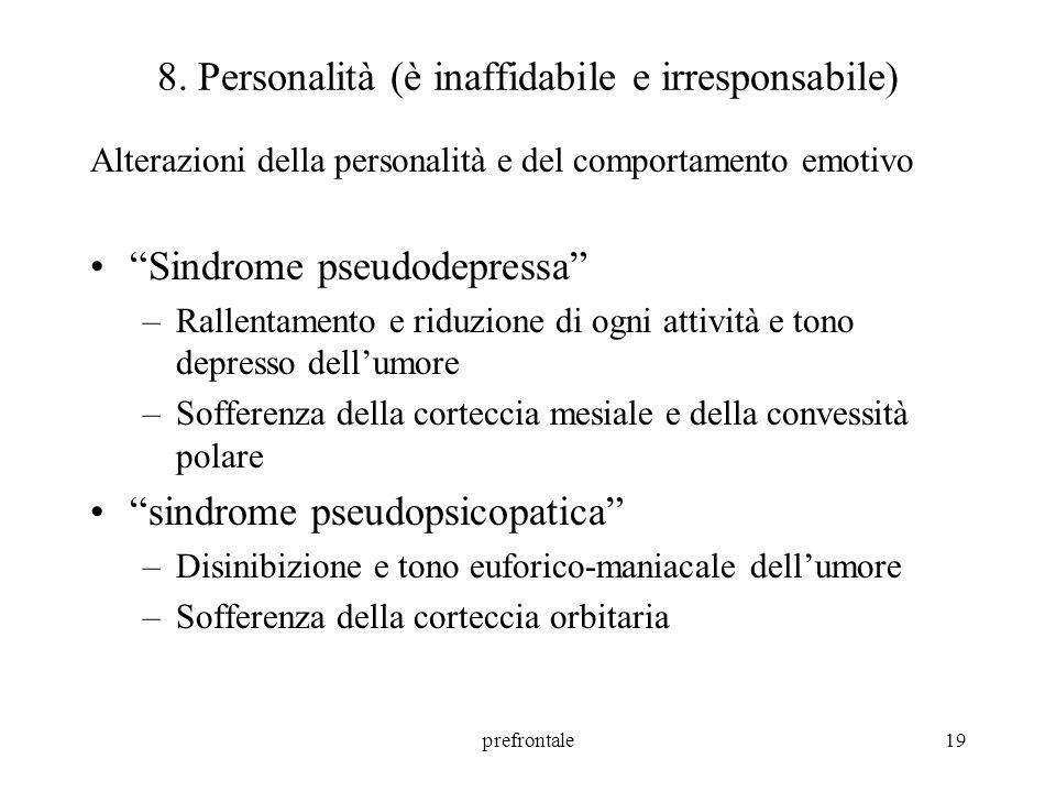 prefrontale19 8. Personalità (è inaffidabile e irresponsabile) Alterazioni della personalità e del comportamento emotivo Sindrome pseudodepressa –Rall