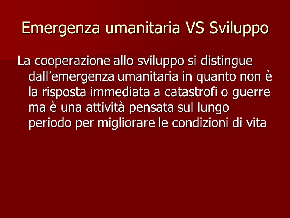 Emergenza umanitaria VS Sviluppo La cooperazione allo sviluppo si distingue dallemergenza umanitaria in quanto non è la risposta immediata a catastrofi o guerre ma è una attività pensata sul lungo periodo per migliorare le condizioni di vita