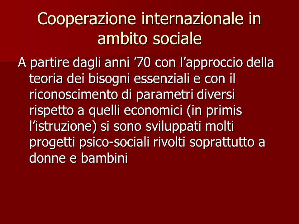 Cooperazione internazionale in ambito sociale A partire dagli anni 70 con lapproccio della teoria dei bisogni essenziali e con il riconoscimento di parametri diversi rispetto a quelli economici (in primis listruzione) si sono sviluppati molti progetti psico-sociali rivolti soprattutto a donne e bambini