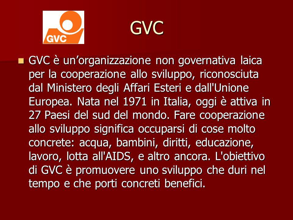 GVC GVC è unorganizzazione non governativa laica per la cooperazione allo sviluppo, riconosciuta dal Ministero degli Affari Esteri e dall Unione Europea.