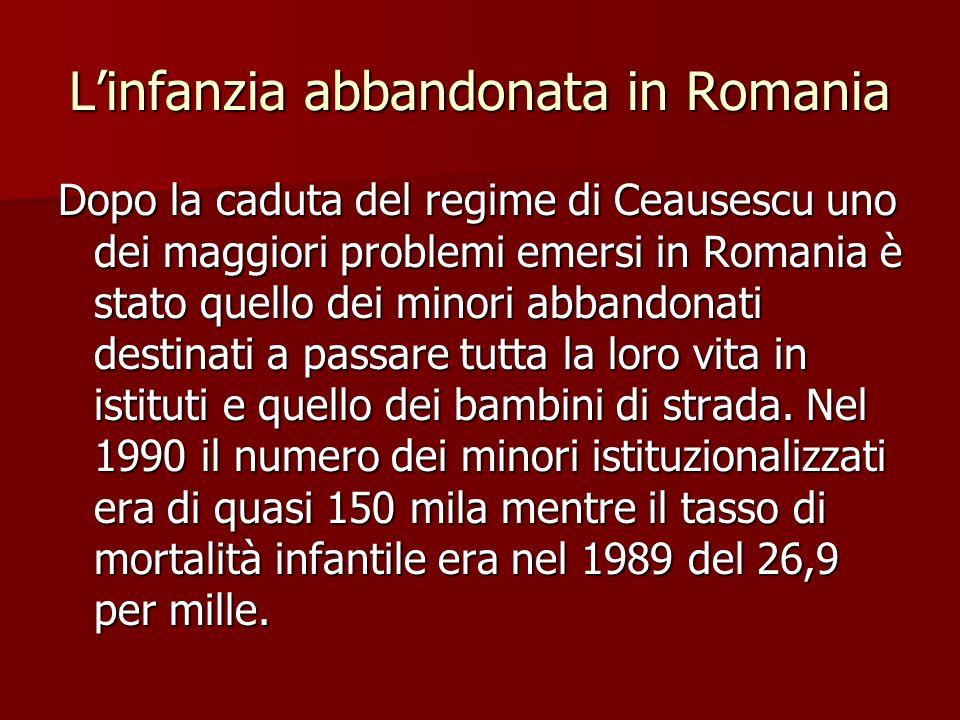 Linfanzia abbandonata in Romania Dopo la caduta del regime di Ceausescu uno dei maggiori problemi emersi in Romania è stato quello dei minori abbandonati destinati a passare tutta la loro vita in istituti e quello dei bambini di strada.