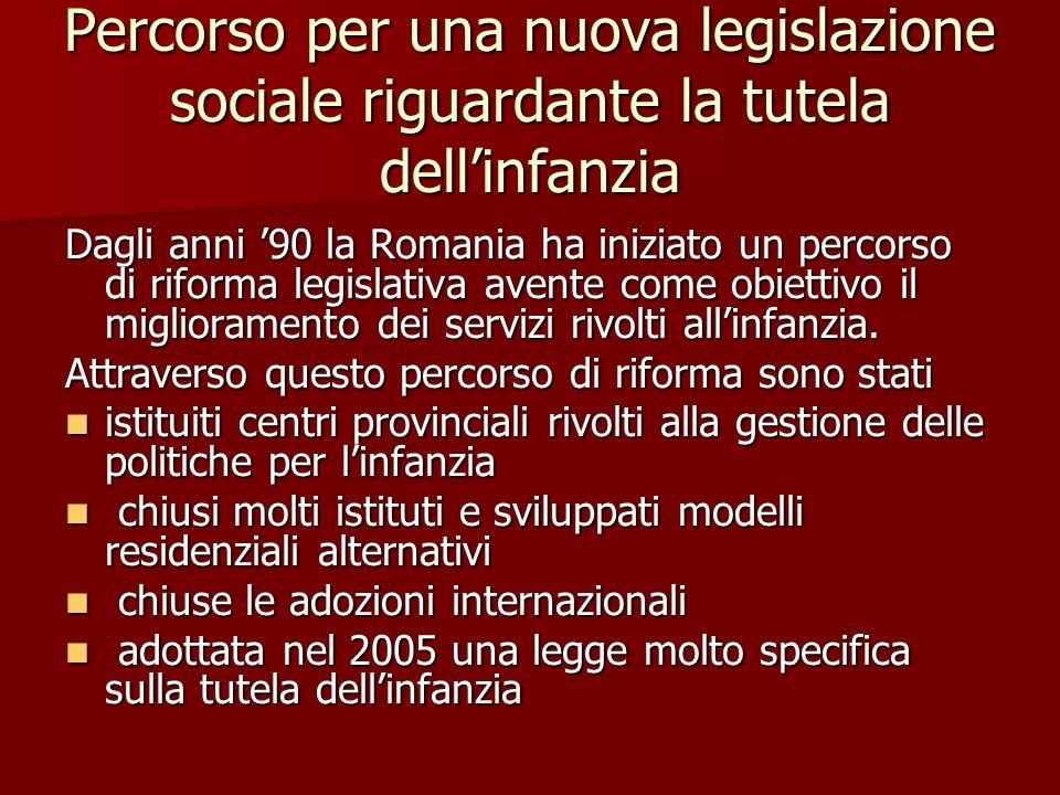 Percorso per una nuova legislazione sociale riguardante la tutela dellinfanzia Dagli anni 90 la Romania ha iniziato un percorso di riforma legislativa avente come obiettivo il miglioramento dei servizi rivolti allinfanzia.