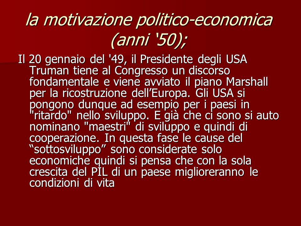 la motivazione politico-economica (anni 50); Il 20 gennaio del 49, il Presidente degli USA Truman tiene al Congresso un discorso fondamentale e viene avviato il piano Marshall per la ricostruzione dellEuropa.