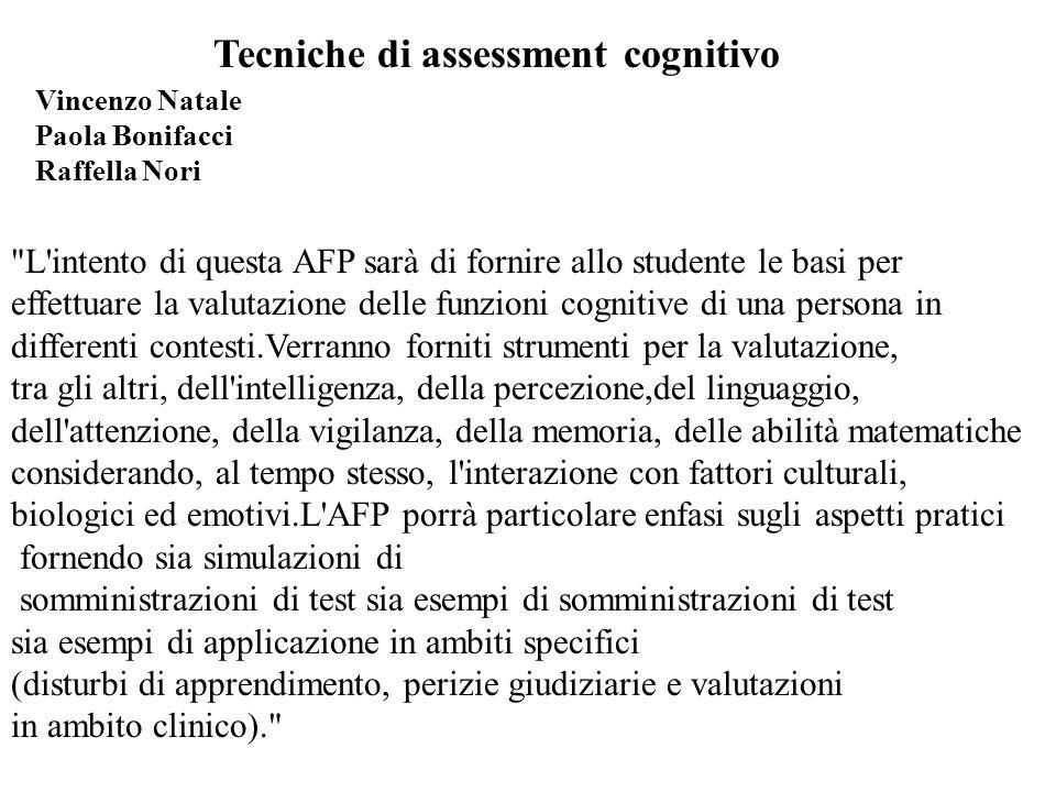 L intento di questa AFP sarà di fornire allo studente le basi per effettuare la valutazione delle funzioni cognitive di una persona in differenti contesti.Verranno forniti strumenti per la valutazione, tra gli altri, dell intelligenza, della percezione,del linguaggio, dell attenzione, della vigilanza, della memoria, delle abilità matematiche considerando, al tempo stesso, l interazione con fattori culturali, biologici ed emotivi.L AFP porrà particolare enfasi sugli aspetti pratici fornendo sia simulazioni di somministrazioni di test sia esempi di somministrazioni di test sia esempi di applicazione in ambiti specifici (disturbi di apprendimento, perizie giudiziarie e valutazioni in ambito clinico). Tecniche di assessment cognitivo Vincenzo Natale Paola Bonifacci Raffella Nori