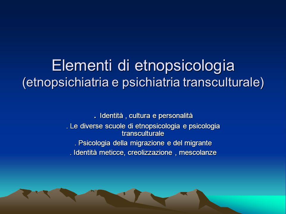 Elementi di etnopsicologia (etnopsichiatria e psichiatria transculturale). Identità, cultura e personalità. Le diverse scuole di etnopsicologia e psic