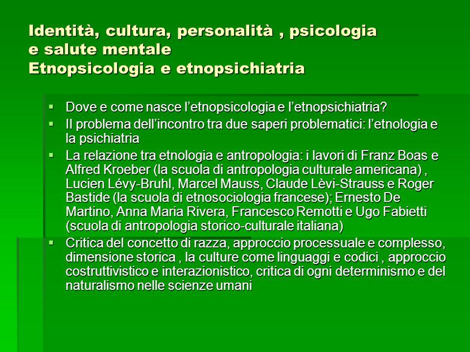 Identità, cultura, personalità, psicologia e salute mentale Etnopsicologia e etnopsichiatria Dove e come nasce letnopsicologia e letnopsichiatria? Dov