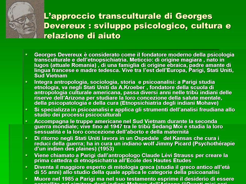 Lapproccio transculturale di Georges Devereux : sviluppo psicologico, cultura e relazione di aiuto Georges Devereux è considerato come il fondatore mo