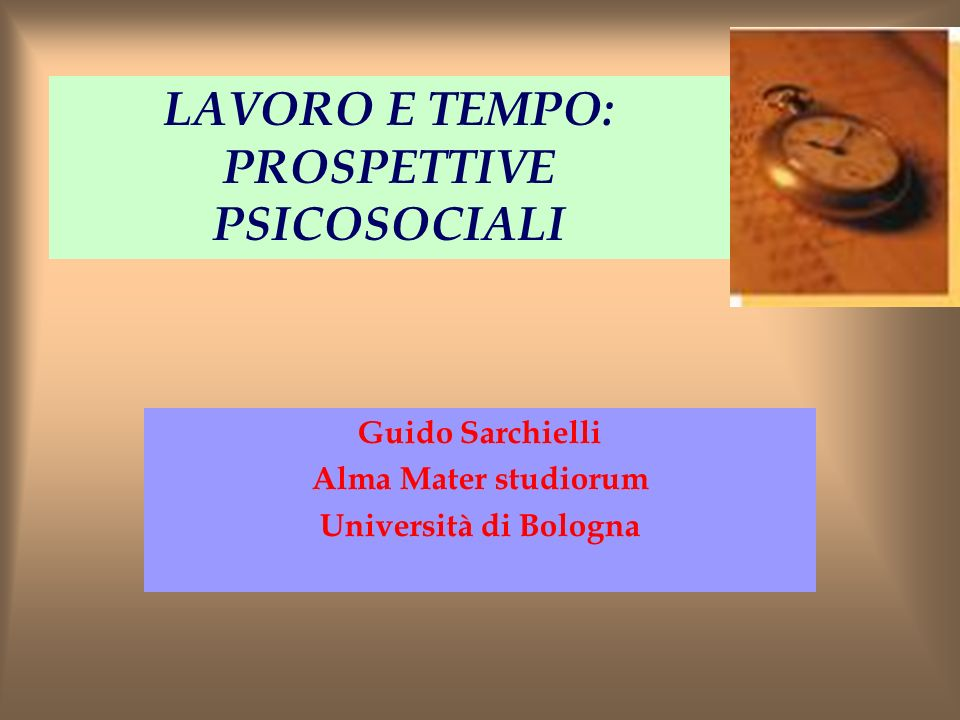 LAVORO E TEMPO: PROSPETTIVE PSICOSOCIALI Guido Sarchielli Alma Mater studiorum Università di Bologna