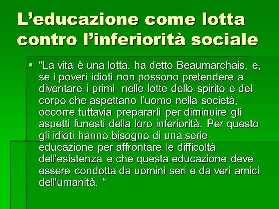 Leducazione come lotta contro linferiorità sociale La vita è una lotta, ha detto Beaumarchais, e, se i poveri idioti non possono pretendere a diventar