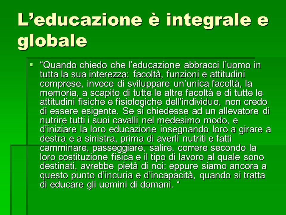 Leducazione è integrale e globale Quando chiedo che leducazione abbracci luomo in tutta la sua interezza: facoltà, funzioni e attitudini comprese, inv