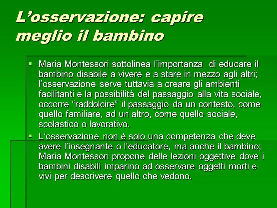 Losservazione: capire meglio il bambino Maria Montessori sottolinea limportanza di educare il bambino disabile a vivere e a stare in mezzo agli altri;