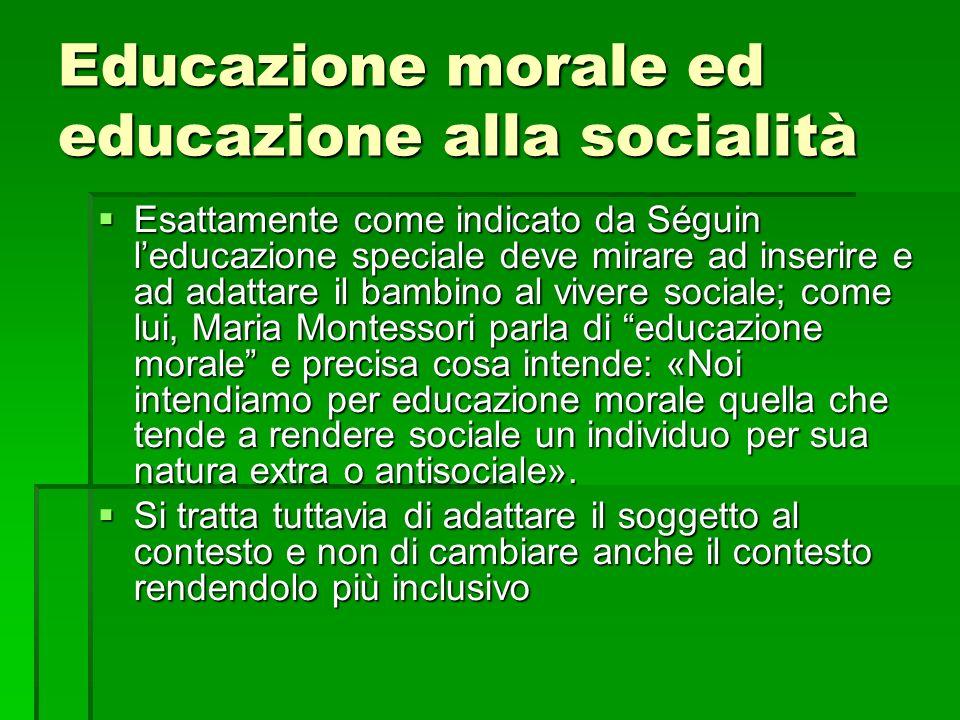 Educazione morale ed educazione alla socialità Esattamente come indicato da Séguin leducazione speciale deve mirare ad inserire e ad adattare il bambi