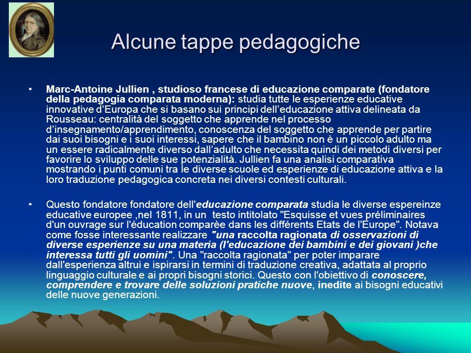 Alcune tappe pedagogiche Marc-Antoine Jullien, studioso francese di educazione comparate (fondatore della pedagogia comparata moderna): studia tutte l
