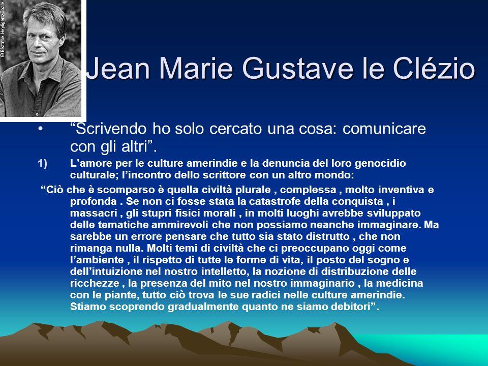 Jean Marie Gustave le Clézio Scrivendo ho solo cercato una cosa: comunicare con gli altri. 1)Lamore per le culture amerindie e la denuncia del loro ge