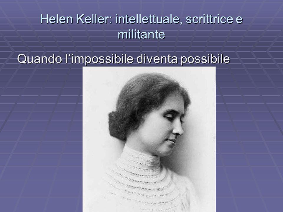 Helen Keller: intellettuale, scrittrice e militante Quando limpossibile diventa possibile