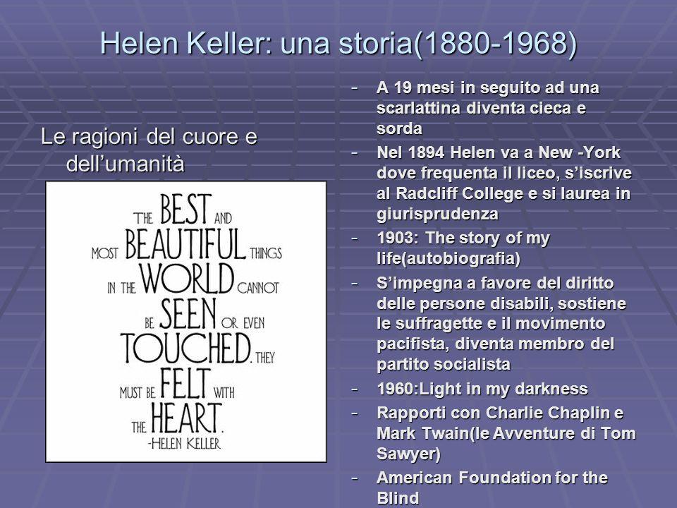 Helen Keller: una storia(1880-1968) Le ragioni del cuore e dellumanità - A 19 mesi in seguito ad una scarlattina diventa cieca e sorda - Nel 1894 Hele