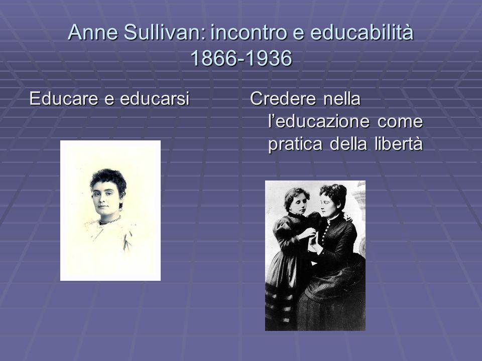 Anne Sullivan: incontro e educabilità 1866-1936 Educare e educarsi Credere nella leducazione come pratica della libertà