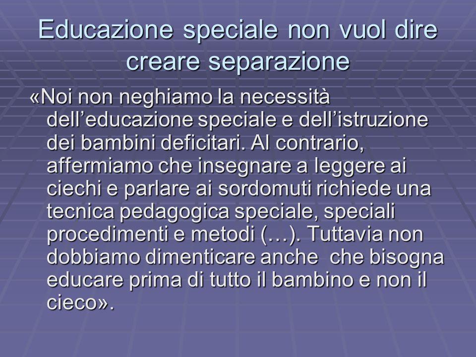 Educazione speciale non vuol dire creare separazione «Noi non neghiamo la necessità delleducazione speciale e dellistruzione dei bambini deficitari. A