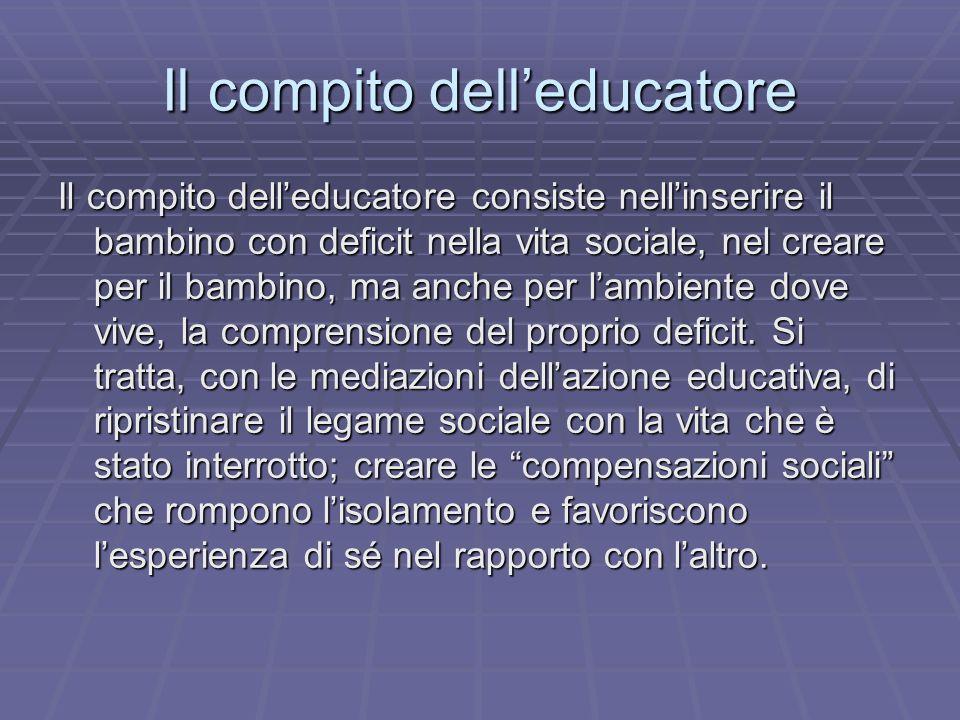 Il compito delleducatore Il compito delleducatore consiste nellinserire il bambino con deficit nella vita sociale, nel creare per il bambino, ma anche