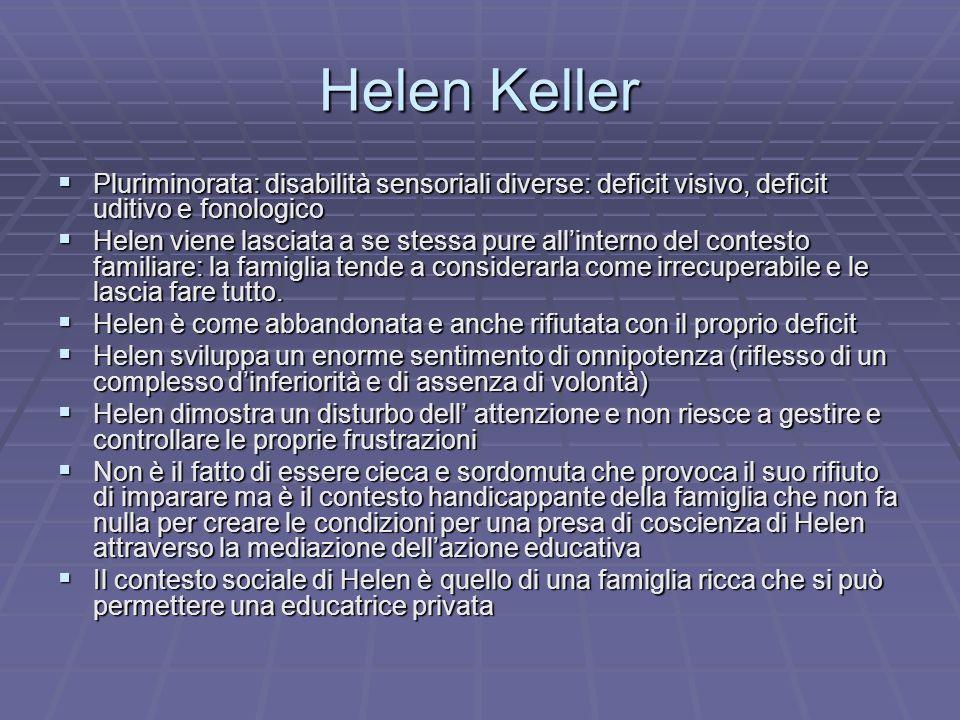 Helen Keller Pluriminorata: disabilità sensoriali diverse: deficit visivo, deficit uditivo e fonologico Pluriminorata: disabilità sensoriali diverse: