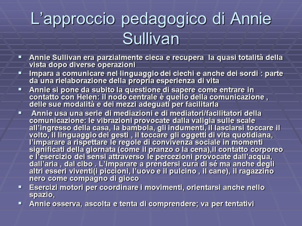 Lapproccio pedagogico di Annie Sullivan Annie Sullivan era parzialmente cieca e recupera la quasi totalità della vista dopo diverse operazioni Annie S