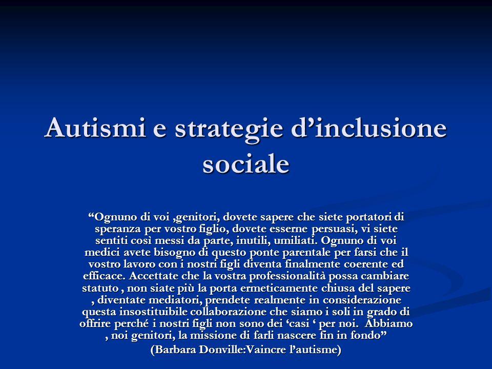 Autismi e strategie dinclusione sociale Ognuno di voi,genitori, dovete sapere che siete portatori di speranza per vostro figlio, dovete esserne persua