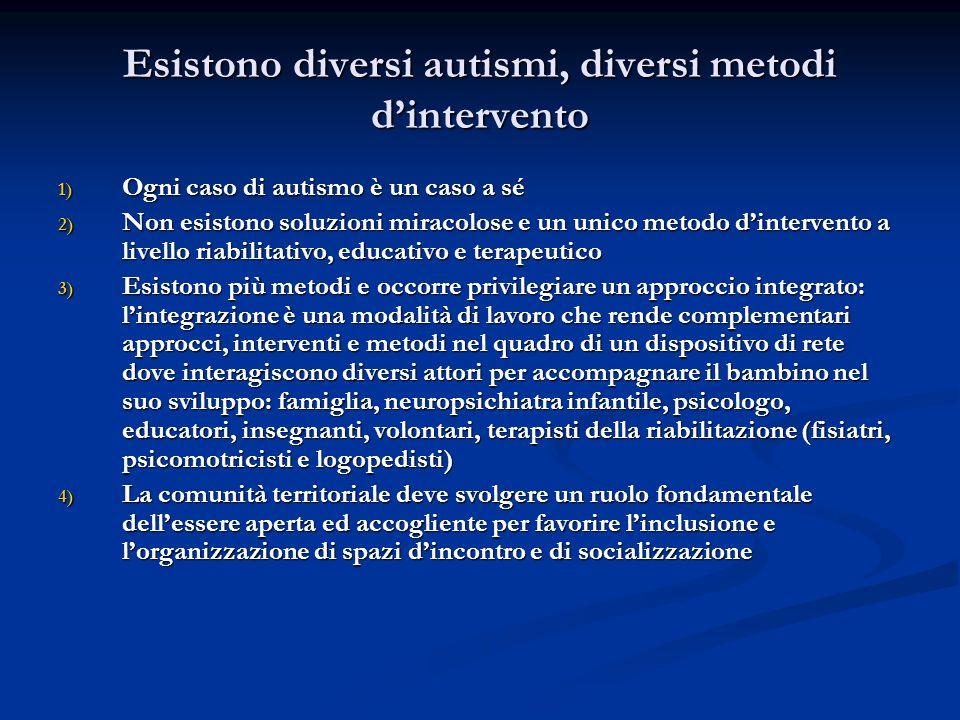 Esistono diversi autismi, diversi metodi dintervento 1) Ogni caso di autismo è un caso a sé 2) Non esistono soluzioni miracolose e un unico metodo din