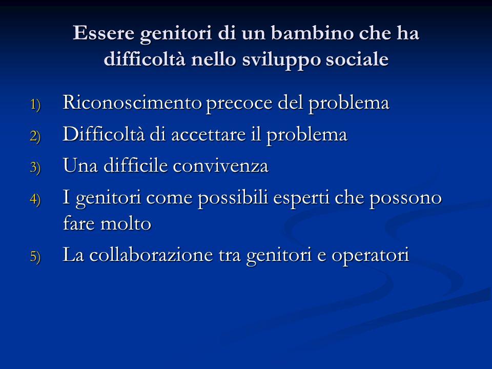 Essere genitori di un bambino che ha difficoltà nello sviluppo sociale 1) Riconoscimento precoce del problema 2) Difficoltà di accettare il problema 3