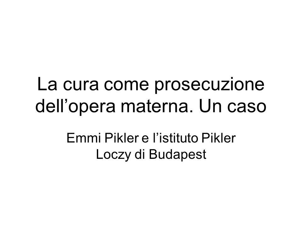 La cura come prosecuzione dellopera materna. Un caso Emmi Pikler e listituto Pikler Loczy di Budapest