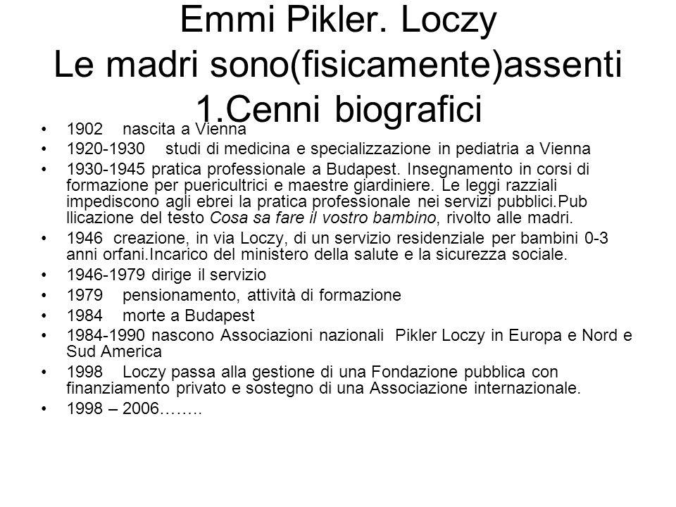 Emmi Pikler. Loczy Le madri sono(fisicamente)assenti 1.Cenni biografici 1902 nascita a Vienna 1920-1930 studi di medicina e specializzazione in pediat