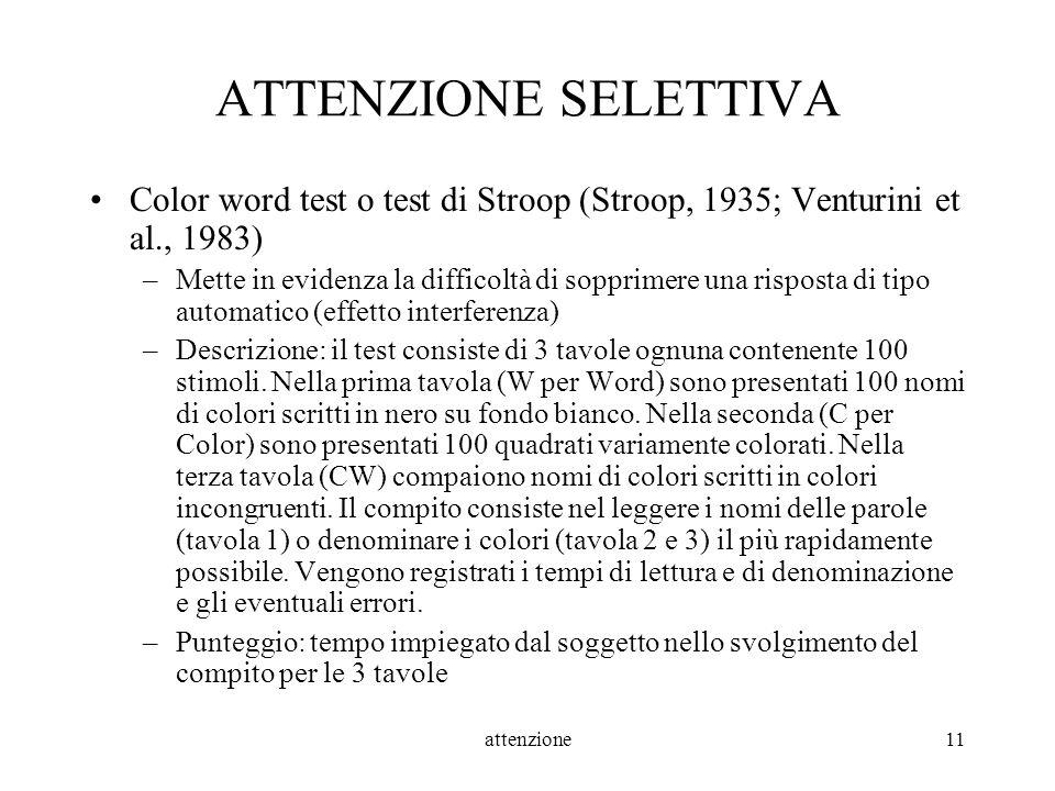 attenzione11 ATTENZIONE SELETTIVA Color word test o test di Stroop (Stroop, 1935; Venturini et al., 1983) –Mette in evidenza la difficoltà di sopprime