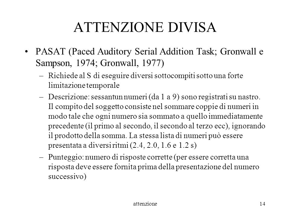 attenzione14 ATTENZIONE DIVISA PASAT (Paced Auditory Serial Addition Task; Gronwall e Sampson, 1974; Gronwall, 1977) –Richiede al S di eseguire divers