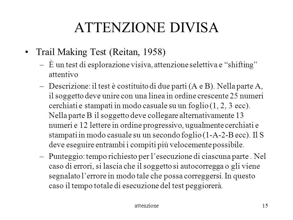 attenzione15 ATTENZIONE DIVISA Trail Making Test (Reitan, 1958) –È un test di esplorazione visiva, attenzione selettiva e shifting attentivo –Descrizi