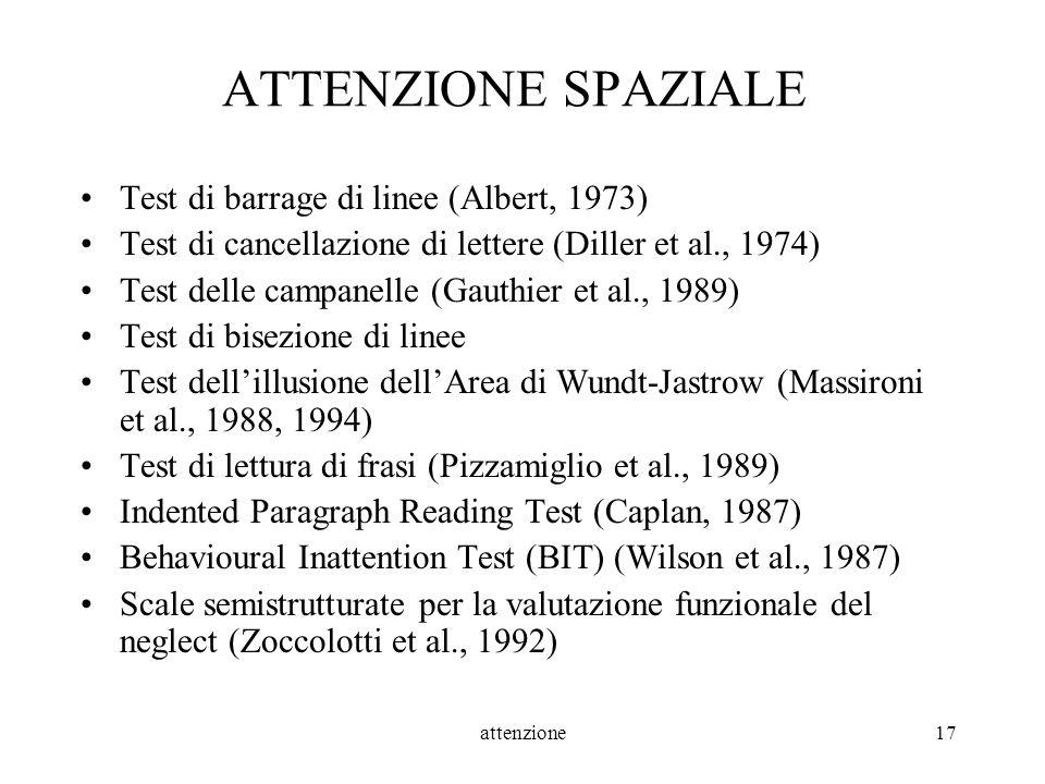 attenzione17 ATTENZIONE SPAZIALE Test di barrage di linee (Albert, 1973) Test di cancellazione di lettere (Diller et al., 1974) Test delle campanelle