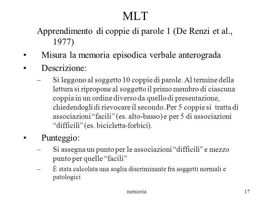 memoria17 MLT Apprendimento di coppie di parole 1 (De Renzi et al., 1977) Misura la memoria episodica verbale anterograda Descrizione: –Si leggono al