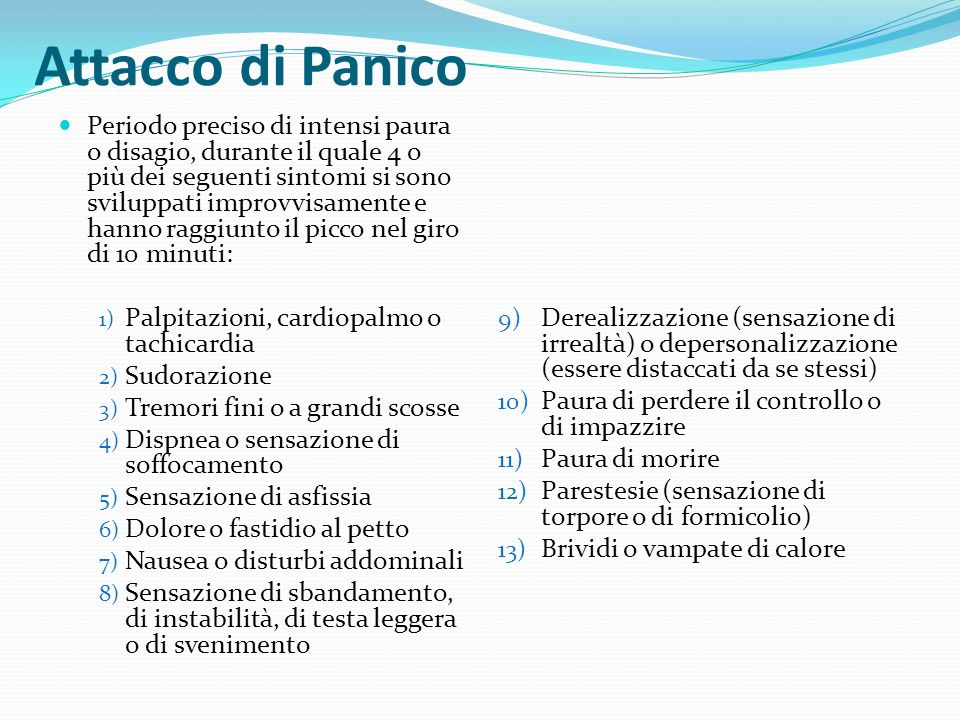 Attacco di Panico Periodo preciso di intensi paura o disagio, durante il quale 4 o più dei seguenti sintomi si sono sviluppati improvvisamente e hanno